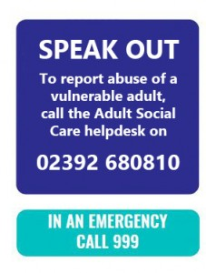 Speak out, to report abuse of a vulnerable adult. Call 02392 690910. In an Emergency call 999